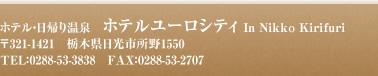 ホテル・日帰り温泉 ホテルユーロシティ In Nikko Kirifuri 〒321-1421 栃木県日光市所野1550 TEL:0288-53-3838 FAX:0288-53-2707